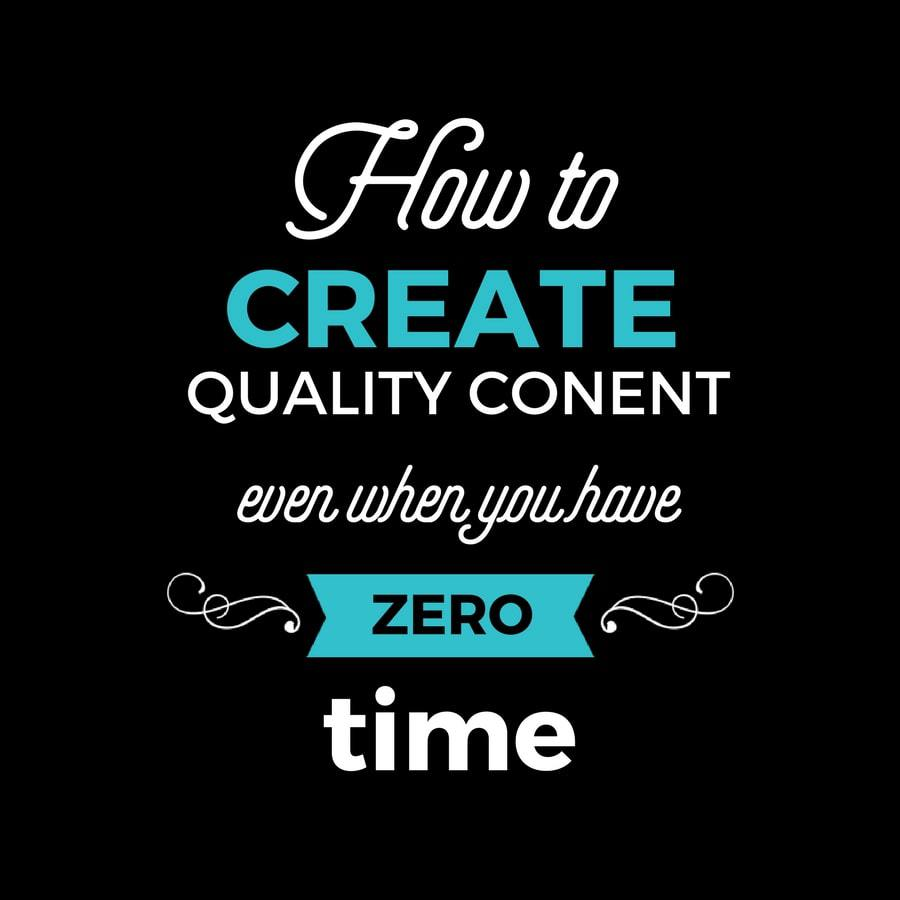 How to Create Quality Content Even If You Have Zero Time